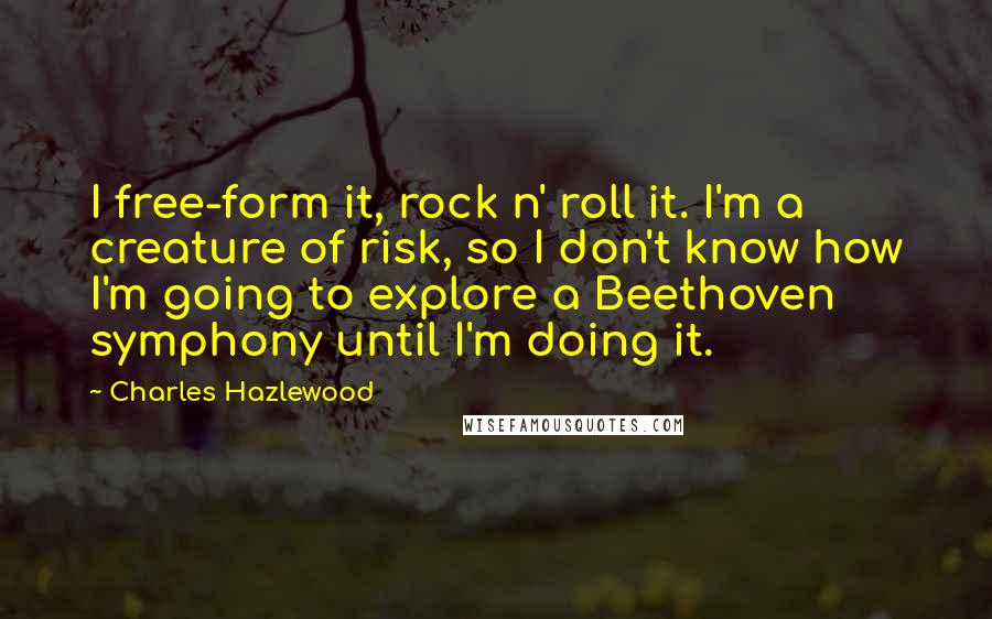 Charles Hazlewood quotes: I free-form it, rock n' roll it. I'm a creature of risk, so I don't know how I'm going to explore a Beethoven symphony until I'm doing it.