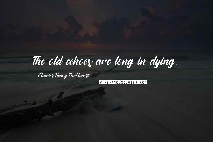 Charles Henry Parkhurst quotes: The old echoes are long in dying.