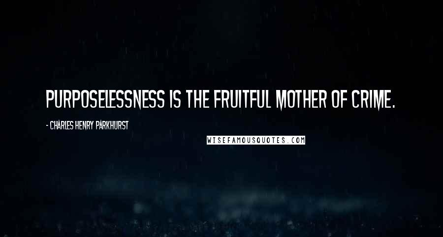 Charles Henry Parkhurst quotes: Purposelessness is the fruitful mother of crime.