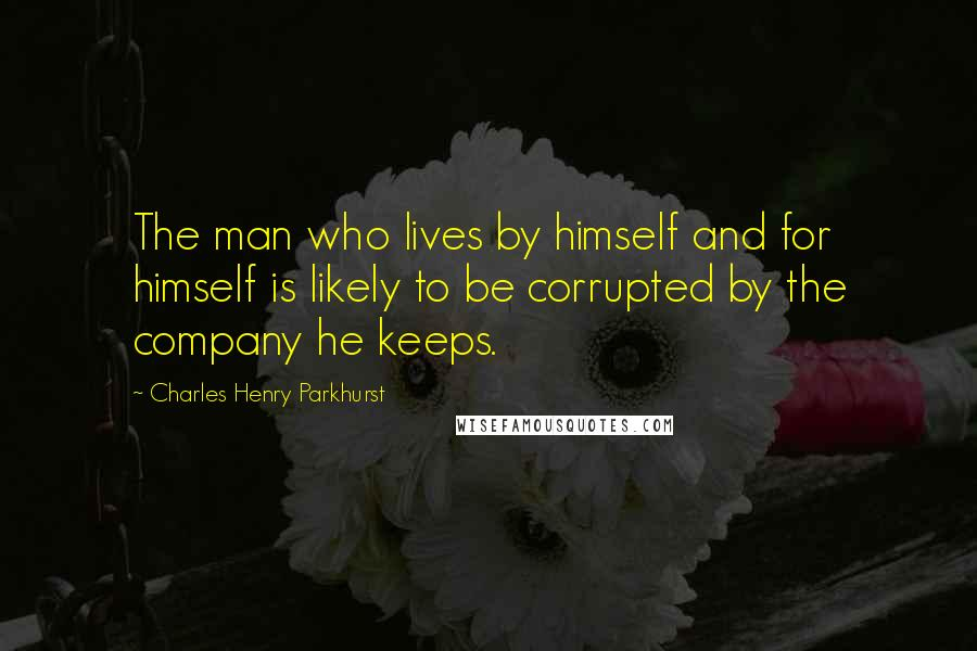 Charles Henry Parkhurst quotes: The man who lives by himself and for himself is likely to be corrupted by the company he keeps.