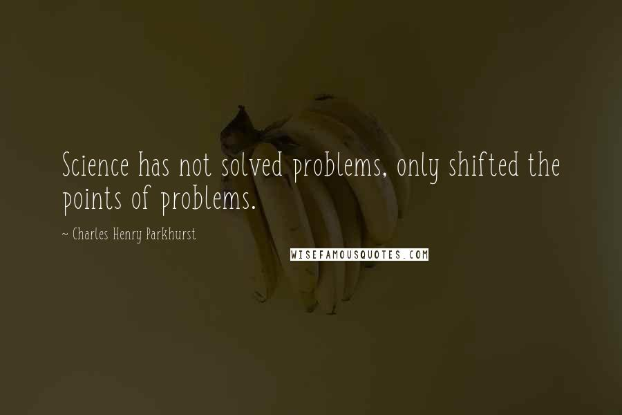 Charles Henry Parkhurst quotes: Science has not solved problems, only shifted the points of problems.
