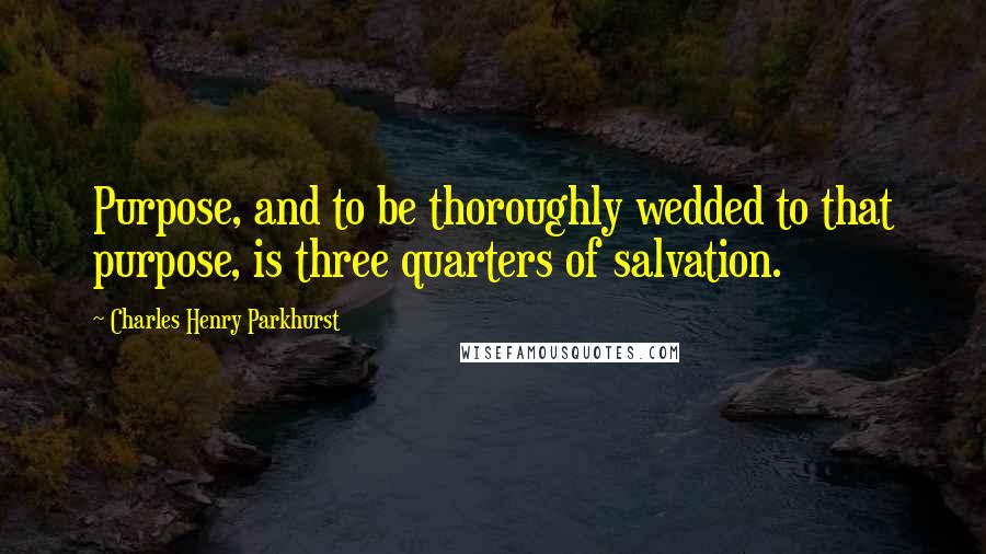 Charles Henry Parkhurst quotes: Purpose, and to be thoroughly wedded to that purpose, is three quarters of salvation.