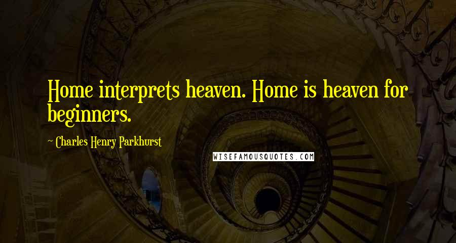 Charles Henry Parkhurst quotes: Home interprets heaven. Home is heaven for beginners.