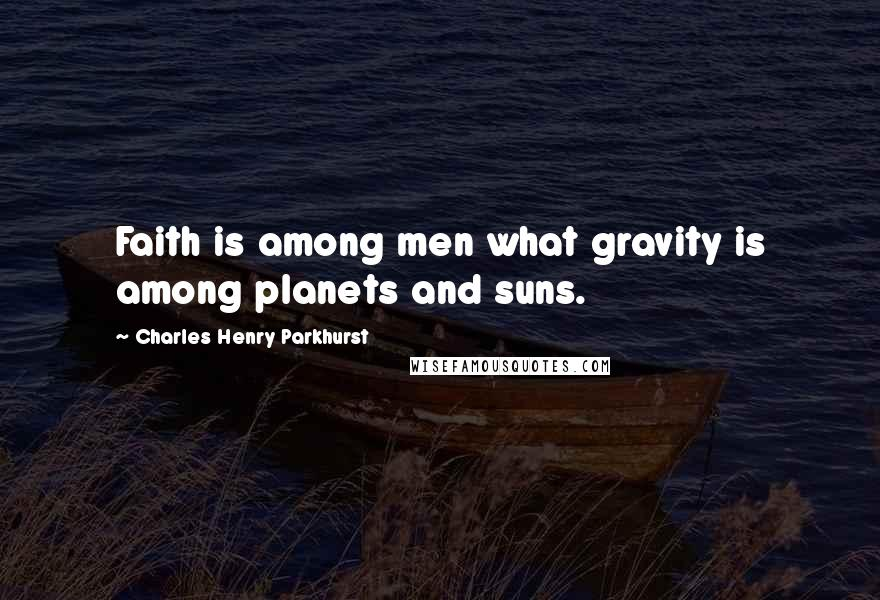 Charles Henry Parkhurst quotes: Faith is among men what gravity is among planets and suns.