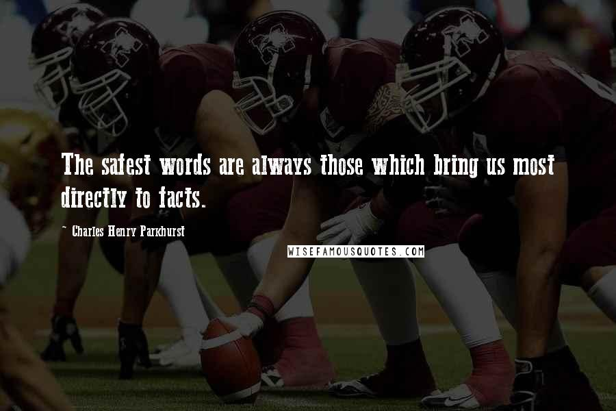 Charles Henry Parkhurst quotes: The safest words are always those which bring us most directly to facts.