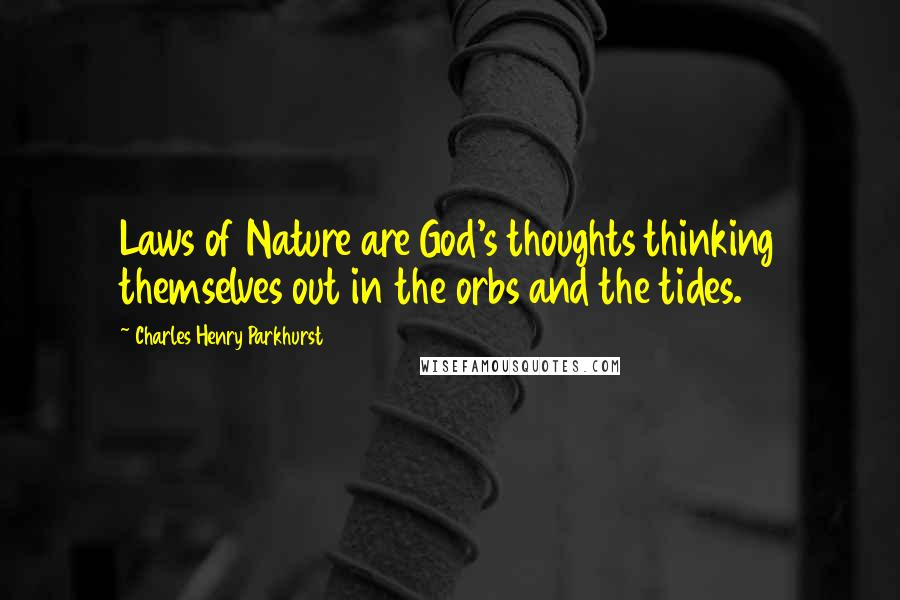 Charles Henry Parkhurst quotes: Laws of Nature are God's thoughts thinking themselves out in the orbs and the tides.
