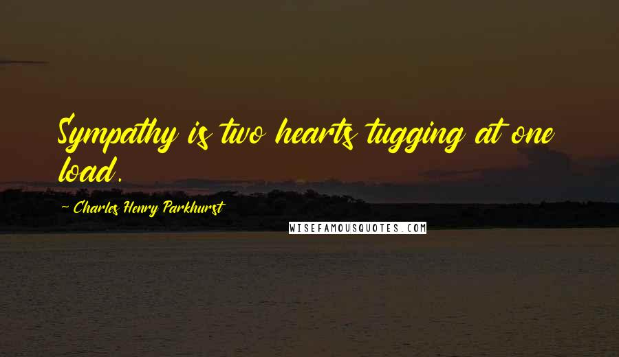 Charles Henry Parkhurst quotes: Sympathy is two hearts tugging at one load.