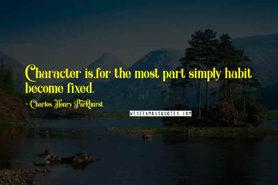 Charles Henry Parkhurst quotes: Character is,for the most part simply habit become fixed.