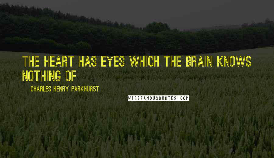 Charles Henry Parkhurst quotes: The heart has eyes which the brain knows nothing of
