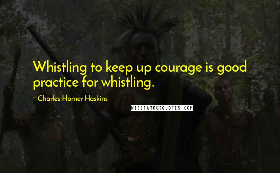 Charles Homer Haskins quotes: Whistling to keep up courage is good practice for whistling.