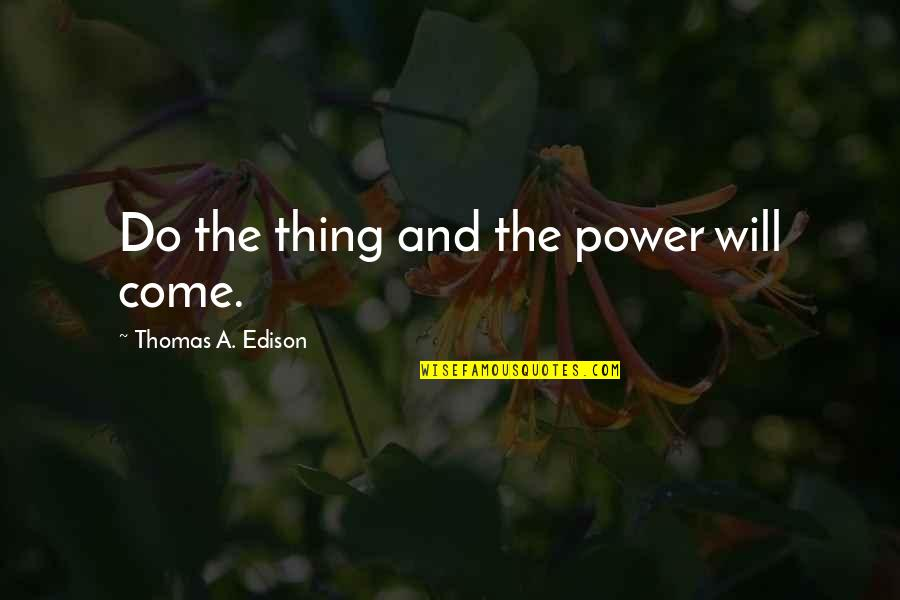 Charles Huggins Quotes By Thomas A. Edison: Do the thing and the power will come.