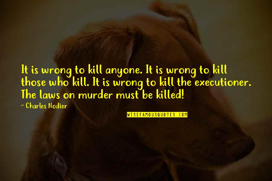 Charles I Execution Quotes By Charles Nodier: It is wrong to kill anyone. It is