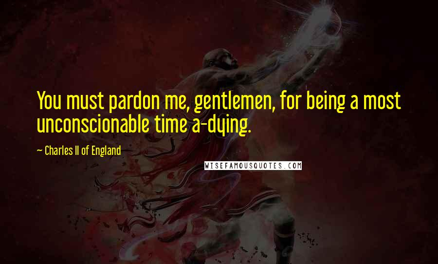 Charles II Of England quotes: You must pardon me, gentlemen, for being a most unconscionable time a-dying.