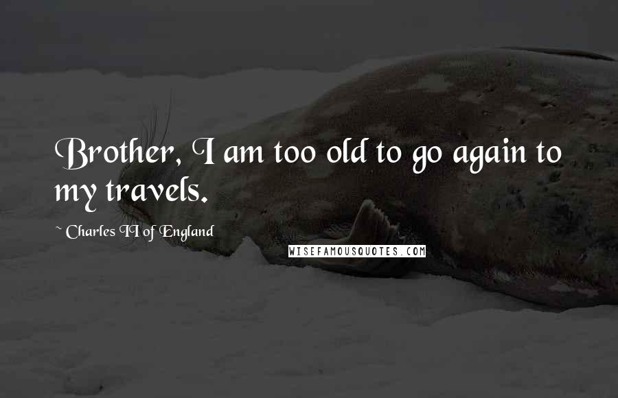 Charles II Of England quotes: Brother, I am too old to go again to my travels.