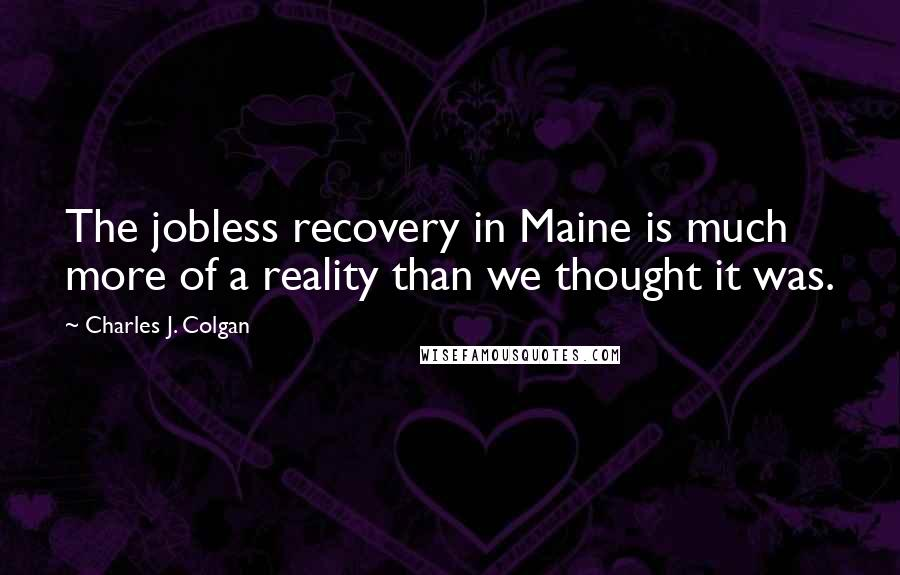 Charles J. Colgan quotes: The jobless recovery in Maine is much more of a reality than we thought it was.
