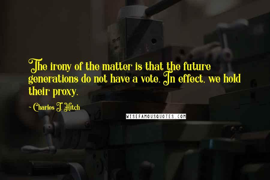 Charles J. Hitch quotes: The irony of the matter is that the future generations do not have a vote. In effect, we hold their proxy.
