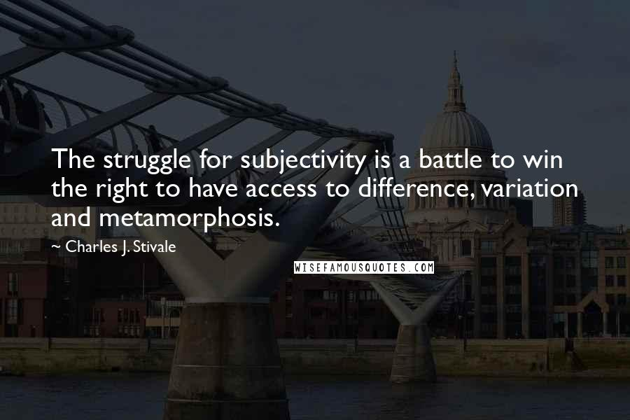 Charles J. Stivale quotes: The struggle for subjectivity is a battle to win the right to have access to difference, variation and metamorphosis.