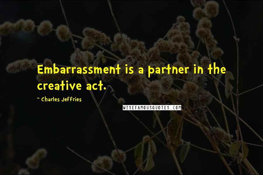 Charles Jeffries quotes: Embarrassment is a partner in the creative act.