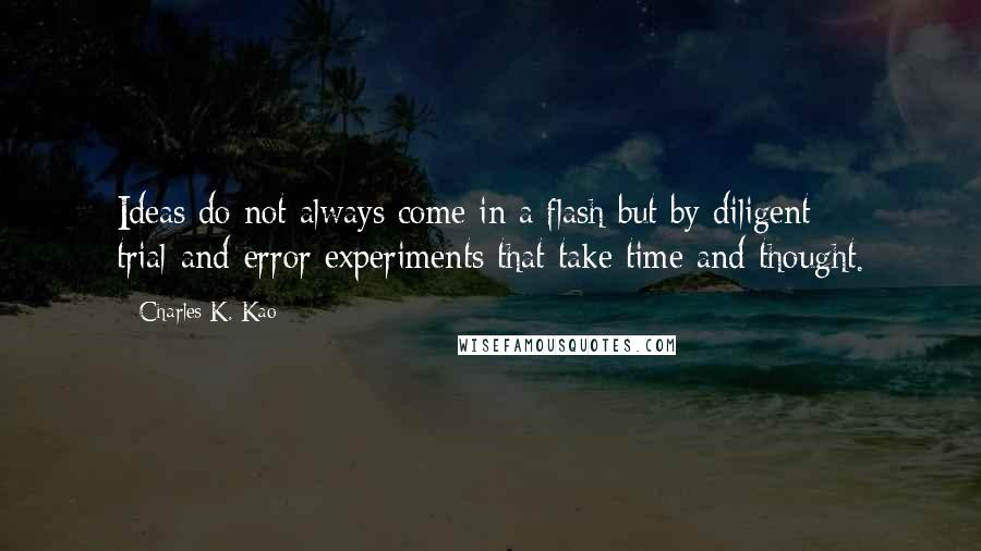 Charles K. Kao quotes: Ideas do not always come in a flash but by diligent trial-and-error experiments that take time and thought.