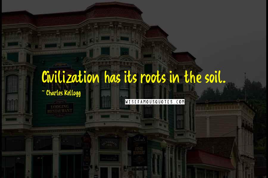 Charles Kellogg quotes: Civilization has its roots in the soil.