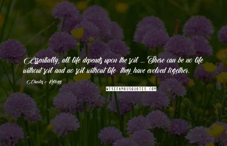 Charles Kellogg quotes: Essentially, all life depends upon the soil ... There can be no life without soil and no soil without life; they have evolved together.