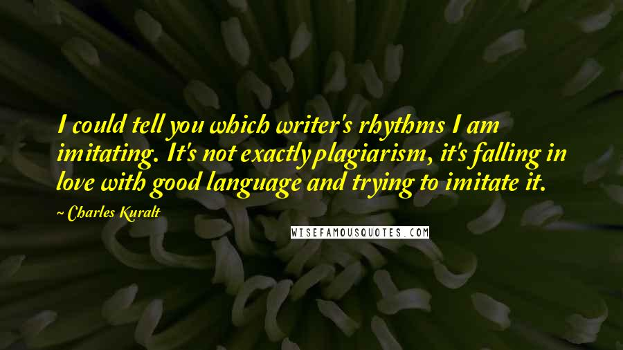 Charles Kuralt quotes: I could tell you which writer's rhythms I am imitating. It's not exactly plagiarism, it's falling in love with good language and trying to imitate it.