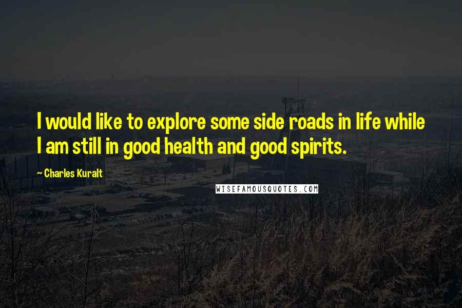 Charles Kuralt quotes: I would like to explore some side roads in life while I am still in good health and good spirits.