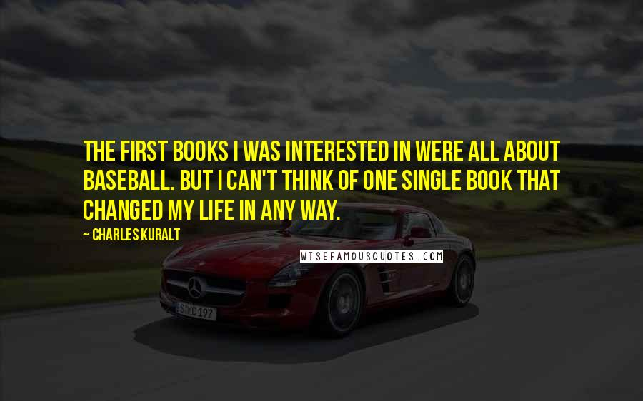 Charles Kuralt quotes: The first books I was interested in were all about baseball. But I can't think of one single book that changed my life in any way.