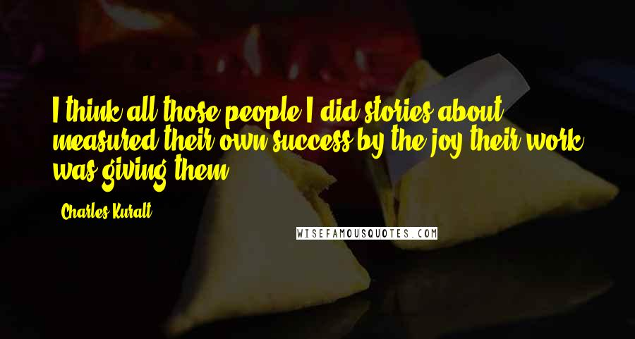 Charles Kuralt quotes: I think all those people I did stories about measured their own success by the joy their work was giving them.
