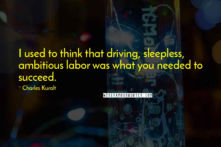 Charles Kuralt quotes: I used to think that driving, sleepless, ambitious labor was what you needed to succeed.
