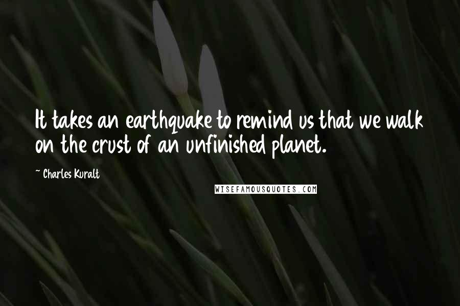 Charles Kuralt quotes: It takes an earthquake to remind us that we walk on the crust of an unfinished planet.