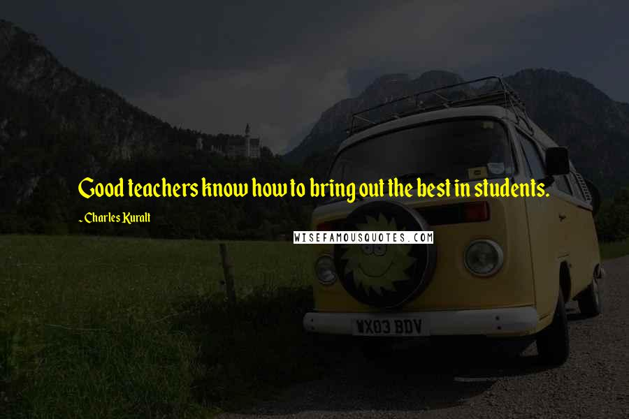 Charles Kuralt quotes: Good teachers know how to bring out the best in students.
