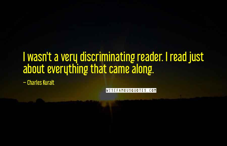 Charles Kuralt quotes: I wasn't a very discriminating reader. I read just about everything that came along.