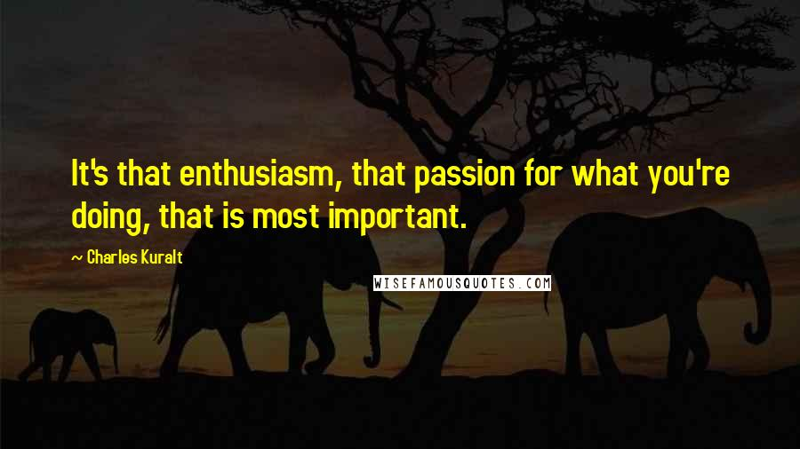 Charles Kuralt quotes: It's that enthusiasm, that passion for what you're doing, that is most important.