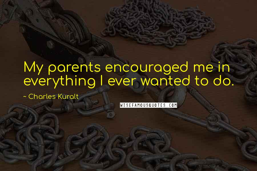 Charles Kuralt quotes: My parents encouraged me in everything I ever wanted to do.