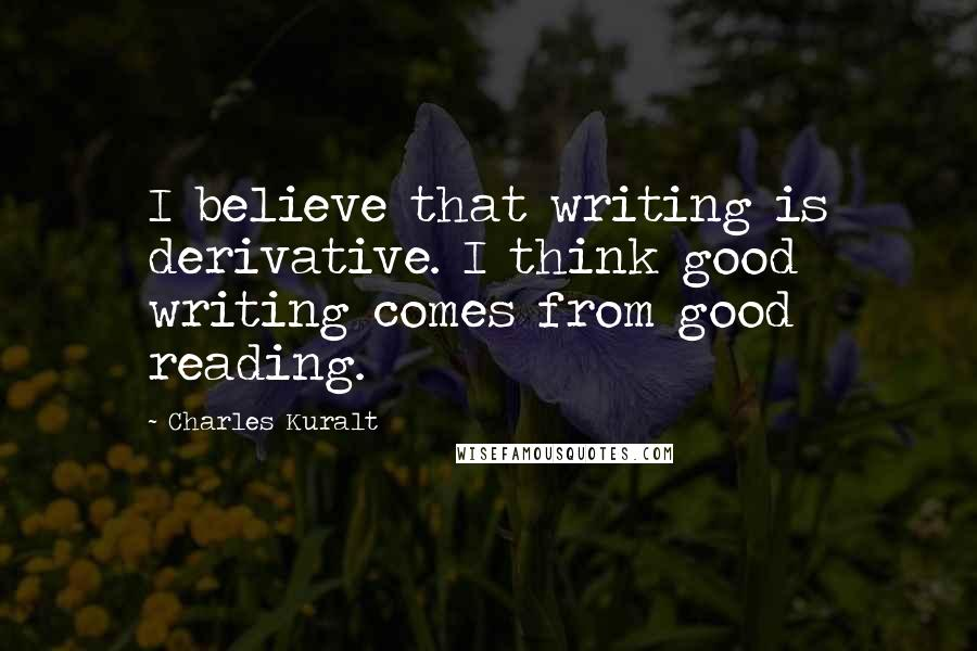 Charles Kuralt quotes: I believe that writing is derivative. I think good writing comes from good reading.