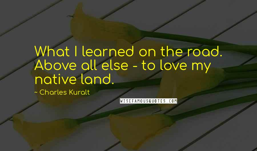 Charles Kuralt quotes: What I learned on the road. Above all else - to love my native land.