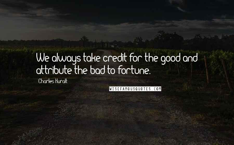 Charles Kuralt quotes: We always take credit for the good and attribute the bad to fortune.