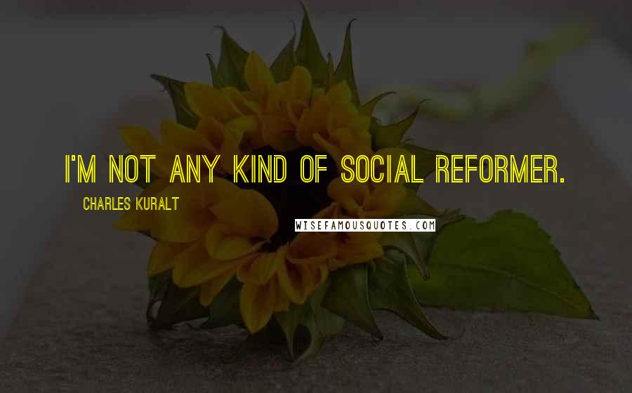 Charles Kuralt quotes: I'm not any kind of social reformer.
