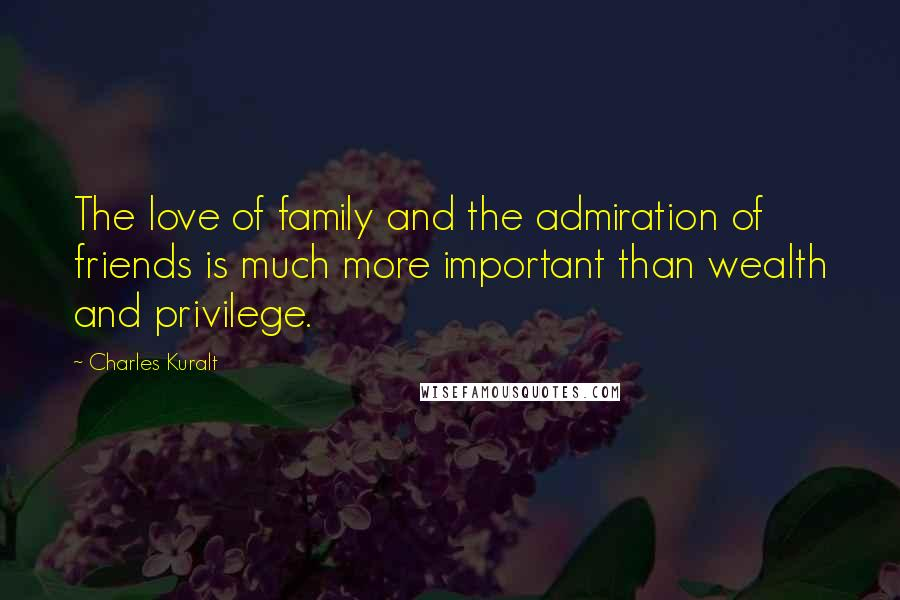 Charles Kuralt quotes: The love of family and the admiration of friends is much more important than wealth and privilege.