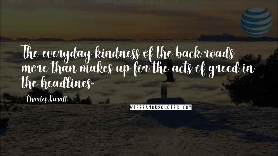 Charles Kuralt quotes: The everyday kindness of the back roads more than makes up for the acts of greed in the headlines.