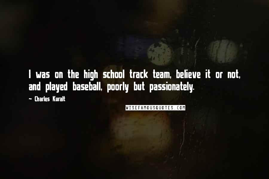Charles Kuralt quotes: I was on the high school track team, believe it or not, and played baseball, poorly but passionately.