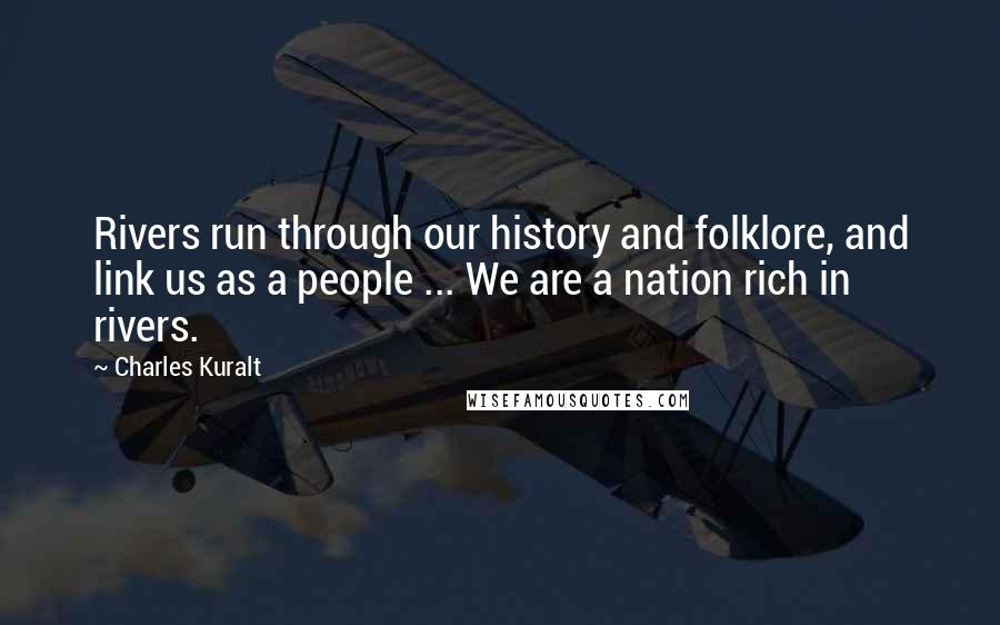 Charles Kuralt quotes: Rivers run through our history and folklore, and link us as a people ... We are a nation rich in rivers.