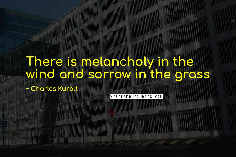 Charles Kuralt quotes: There is melancholy in the wind and sorrow in the grass