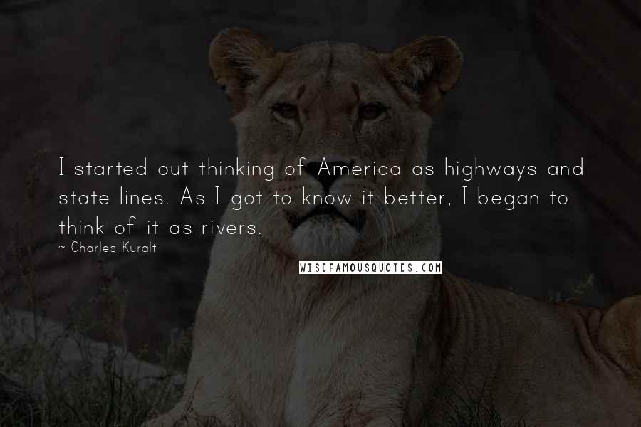 Charles Kuralt quotes: I started out thinking of America as highways and state lines. As I got to know it better, I began to think of it as rivers.