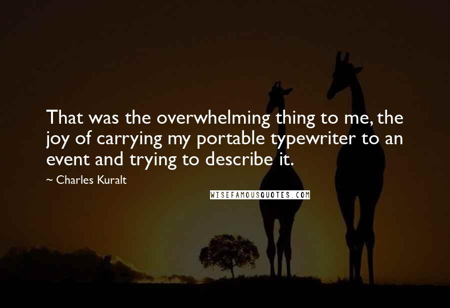 Charles Kuralt quotes: That was the overwhelming thing to me, the joy of carrying my portable typewriter to an event and trying to describe it.