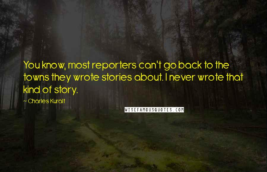 Charles Kuralt quotes: You know, most reporters can't go back to the towns they wrote stories about. I never wrote that kind of story.