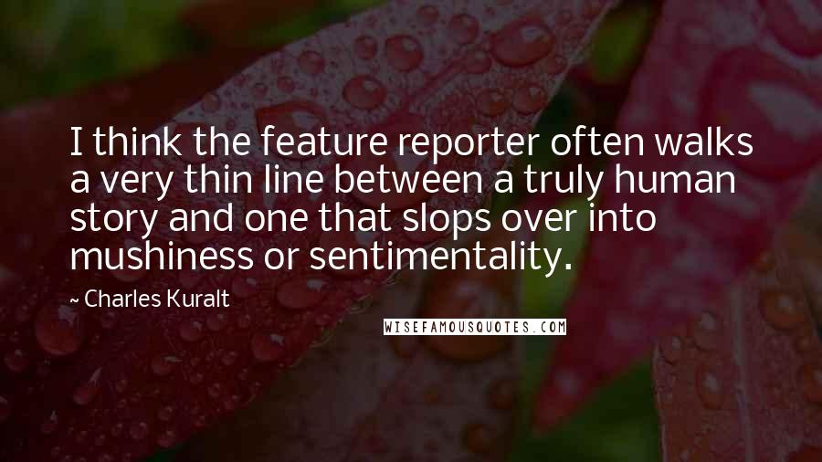 Charles Kuralt quotes: I think the feature reporter often walks a very thin line between a truly human story and one that slops over into mushiness or sentimentality.
