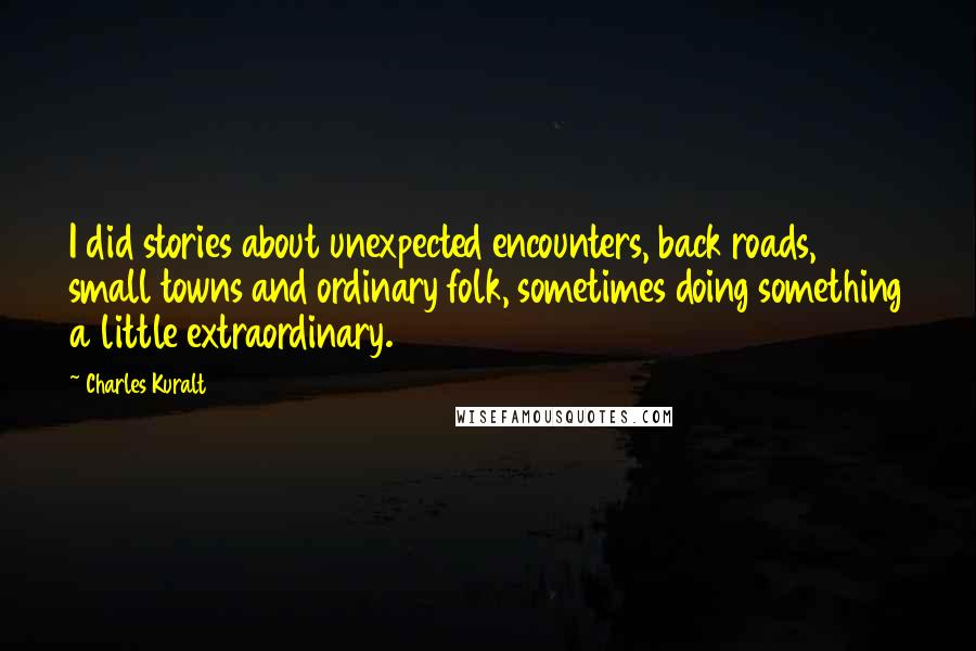 Charles Kuralt quotes: I did stories about unexpected encounters, back roads, small towns and ordinary folk, sometimes doing something a little extraordinary.