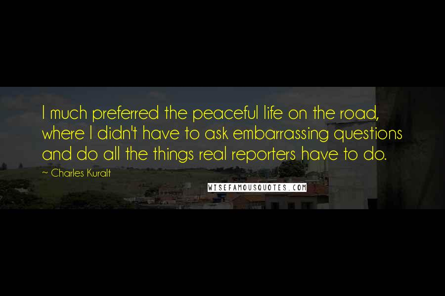 Charles Kuralt quotes: I much preferred the peaceful life on the road, where I didn't have to ask embarrassing questions and do all the things real reporters have to do.